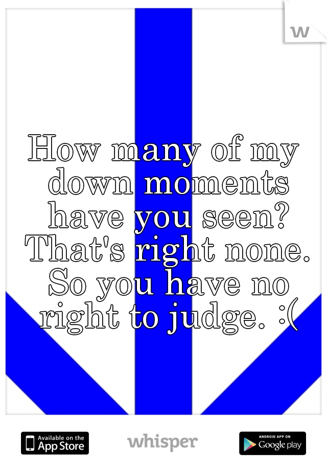 How many of my down moments have you seen? That's right none. So you have no right to judge. :(