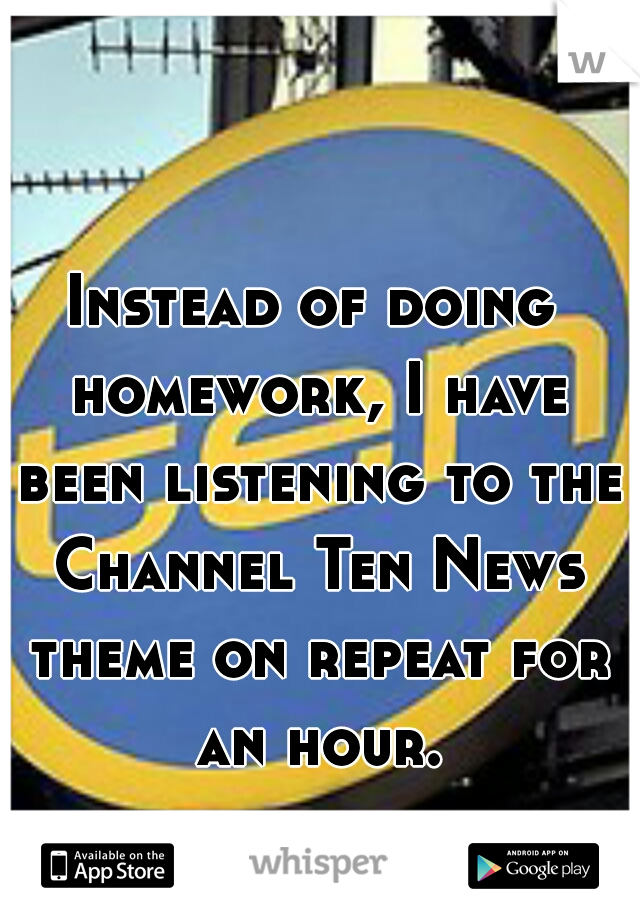 Instead of doing homework, I have been listening to the Channel Ten News theme on repeat for an hour.