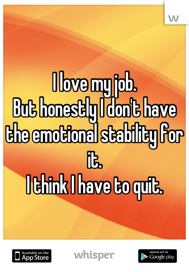 I love my job. But honestly I don't have the emotional stability for it. I think I have to quit.
