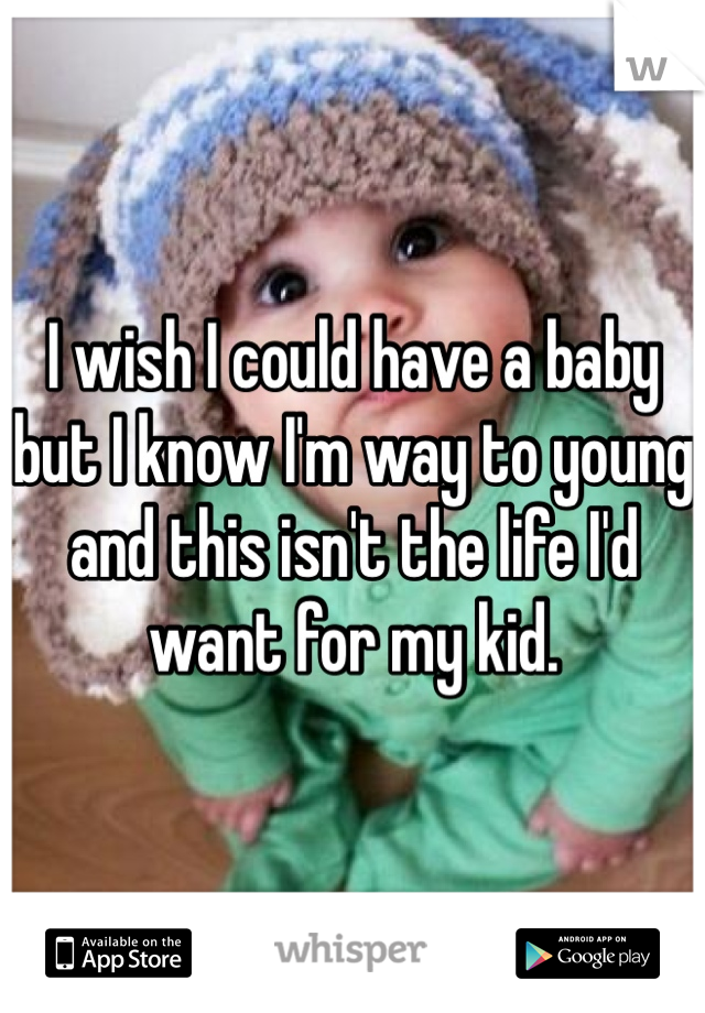 I wish I could have a baby but I know I'm way to young and this isn't the life I'd want for my kid.