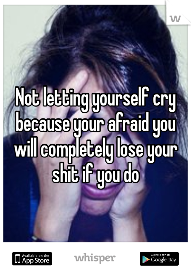 Not letting yourself cry because your afraid you will completely lose your shit if you do