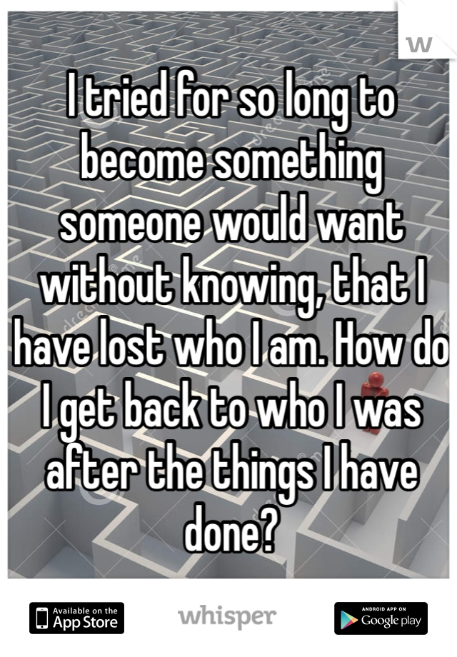 I tried for so long to become something someone would want without knowing, that I have lost who I am. How do I get back to who I was after the things I have done?