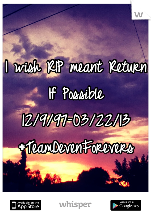 I wish RIP meant Return If Possible 12/9/97-03/22/13 #TeamDevenForevers