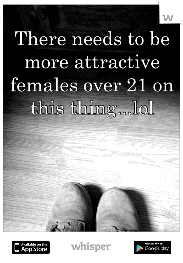 There needs to be more attractive females over 21 on this thing...lol