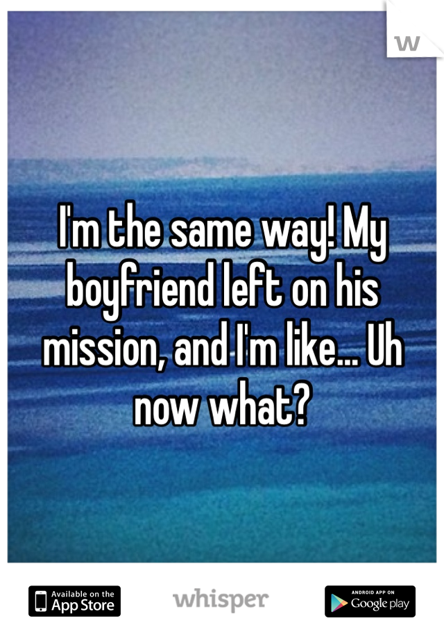 I'm the same way! My boyfriend left on his mission, and I'm like... Uh now what?