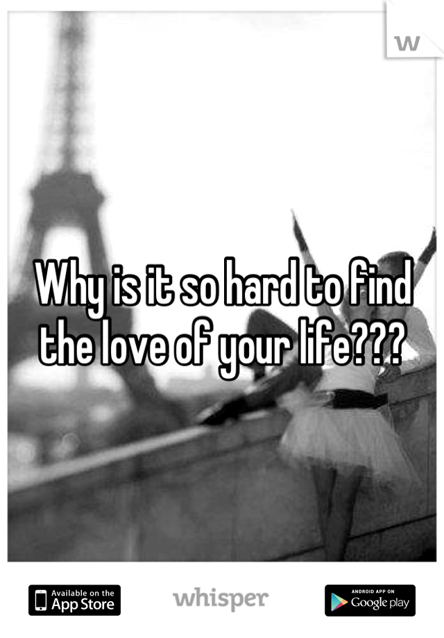 Why is it so hard to find the love of your life???