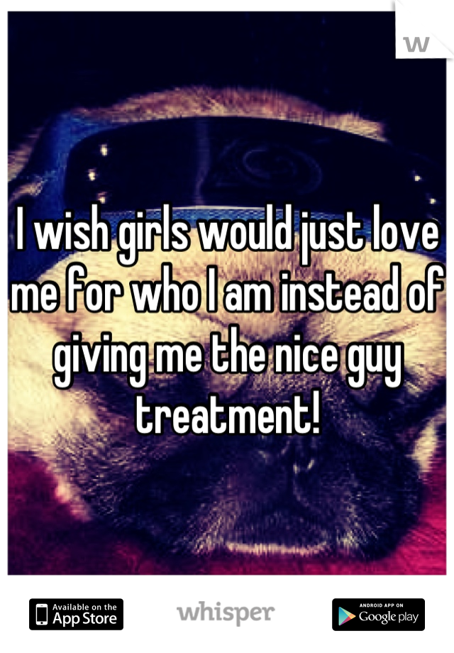 I wish girls would just love me for who I am instead of giving me the nice guy treatment!