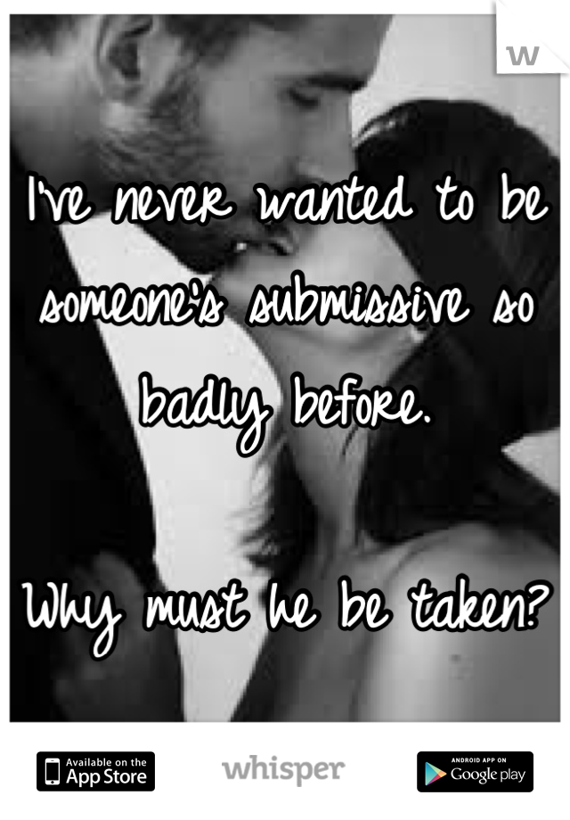 I've never wanted to be someone's submissive so badly before.   Why must he be taken?