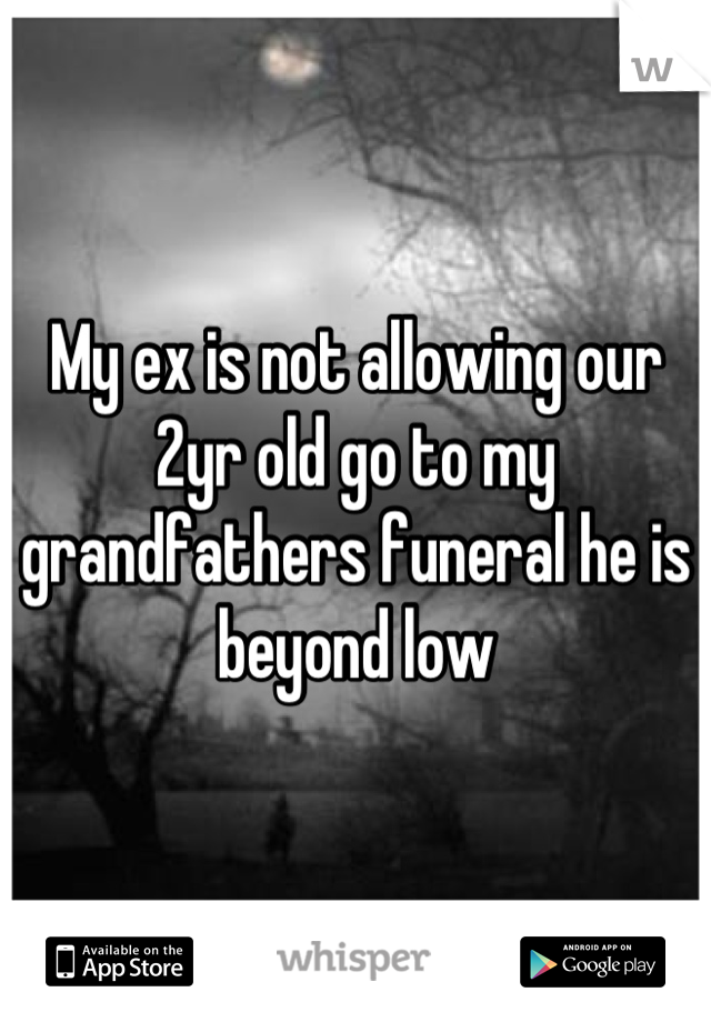 My ex is not allowing our 2yr old go to my grandfathers funeral he is beyond low