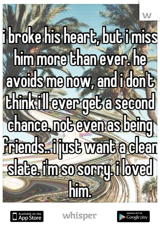 i broke his heart, but i miss him more than ever. he avoids me now, and i don't think i'll ever get a second chance. not even as being friends.. i just want a clean slate. i'm so sorry. i loved him.