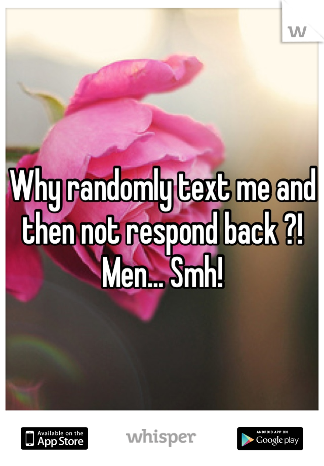 Why randomly text me and then not respond back ?! Men... Smh!