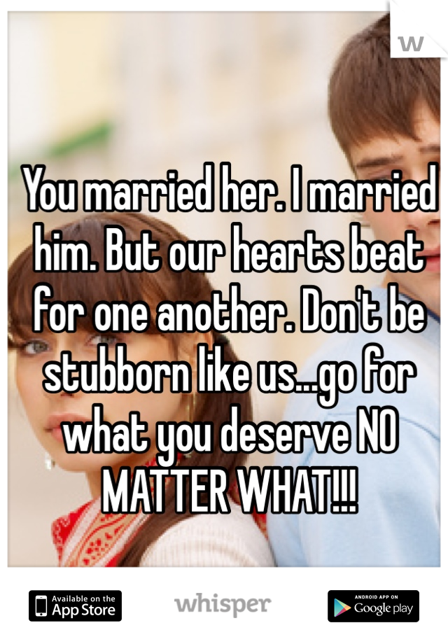 You married her. I married him. But our hearts beat for one another. Don't be stubborn like us...go for what you deserve NO MATTER WHAT!!!