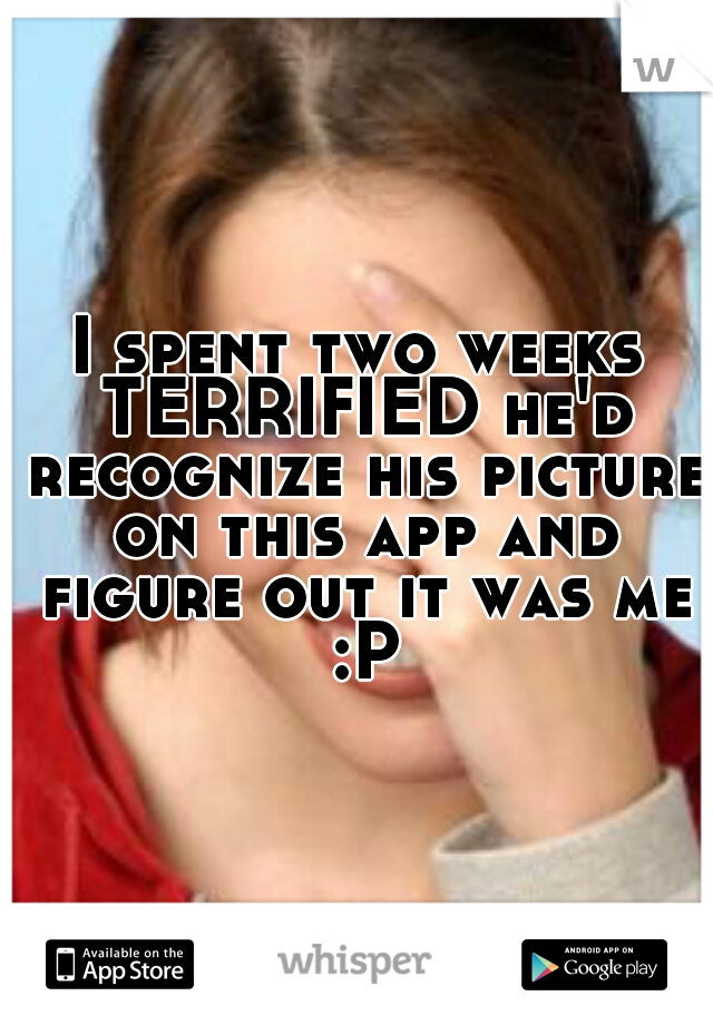 I spent two weeks TERRIFIED he'd recognize his picture on this app and figure out it was me :P