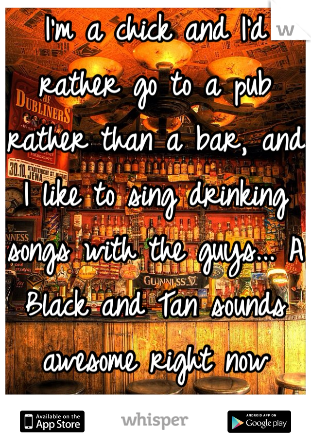 I'm a chick and I'd rather go to a pub rather than a bar, and I like to sing drinking songs with the guys... A Black and Tan sounds awesome right now