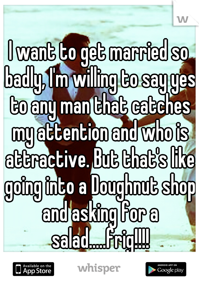I want to get married so badly, I'm willing to say yes to any man that catches my attention and who is attractive. But that's like going into a Doughnut shop and asking for a salad.....frig!!!!