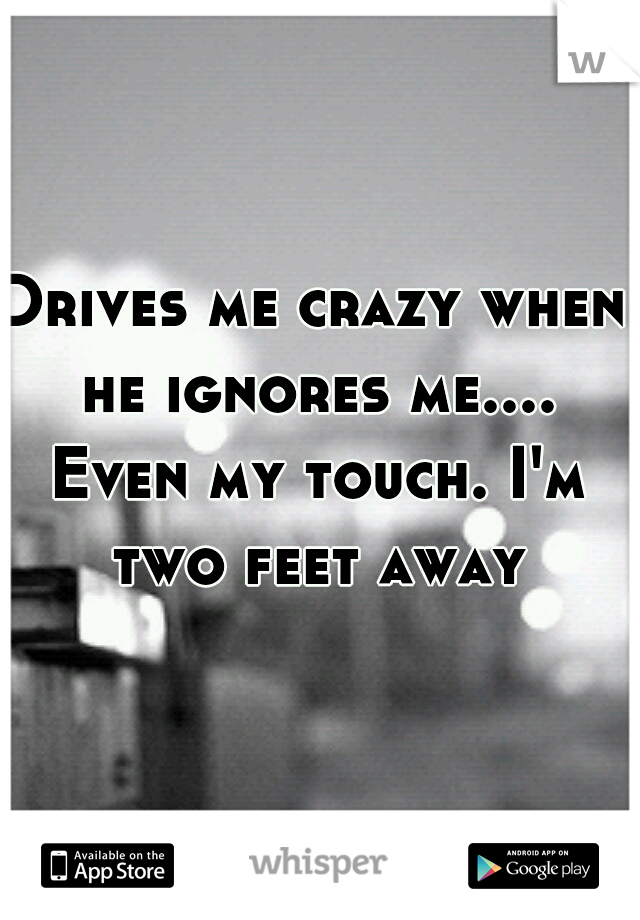Drives me crazy when he ignores me.... Even my touch. I'm two feet away