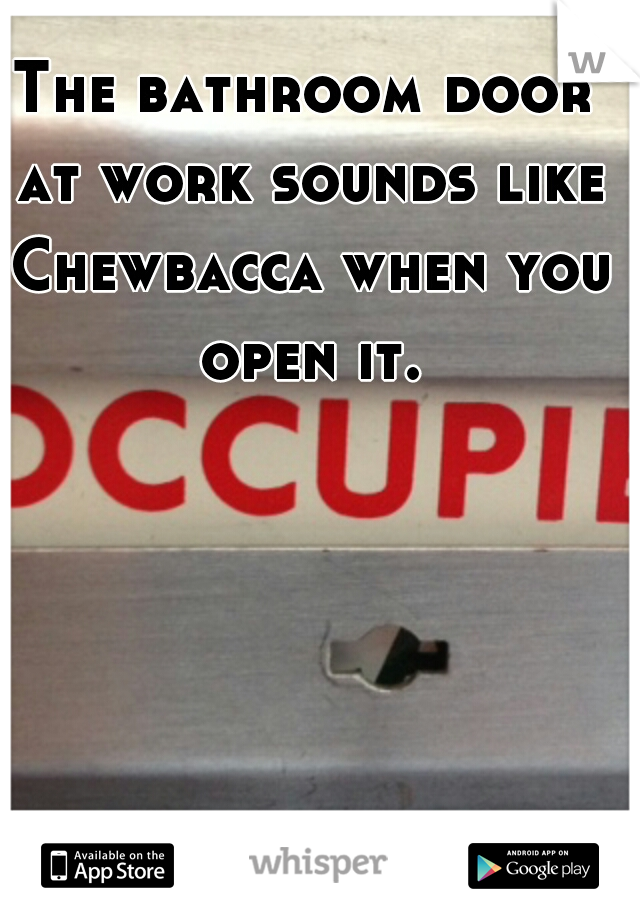 The bathroom door at work sounds like Chewbacca when you open it.