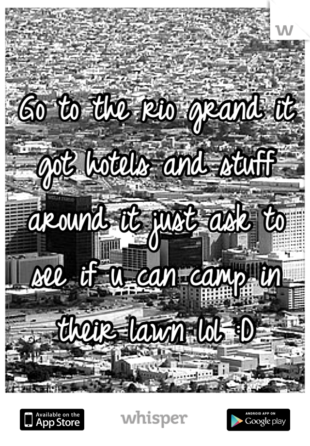 Go to the rio grand it got hotels and stuff around it just ask to see if u can camp in their lawn lol :D