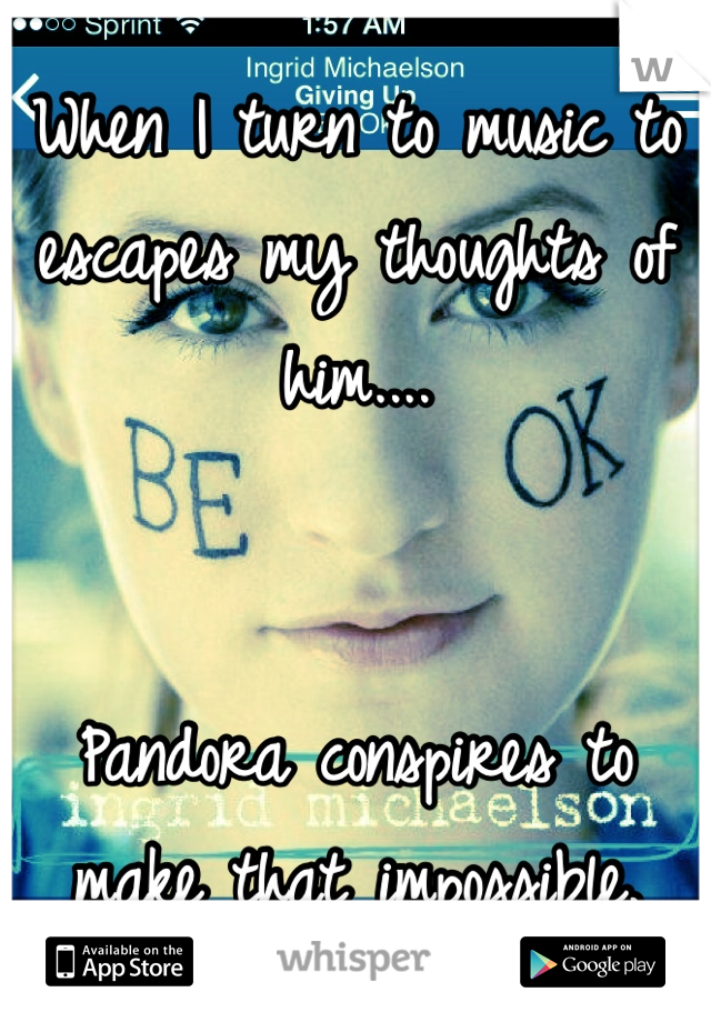 When I turn to music to escapes my thoughts of him....   Pandora conspires to make that impossible.