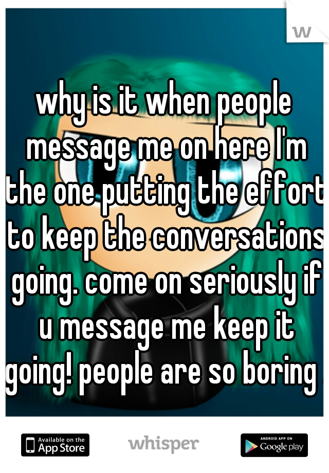 why is it when people message me on here I'm the one putting the effort to keep the conversations going. come on seriously if u message me keep it going! people are so boring .