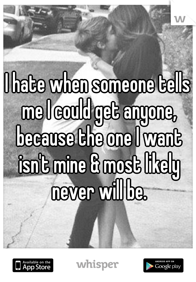 I hate when someone tells me I could get anyone, because the one I want isn't mine & most likely never will be.