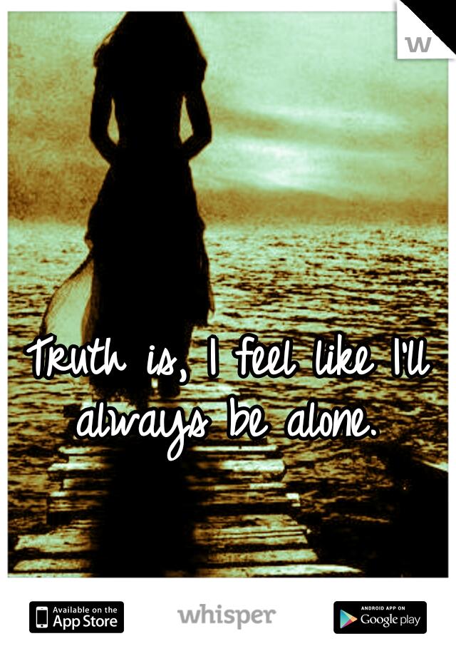 Truth is, I feel like I'll always be alone.