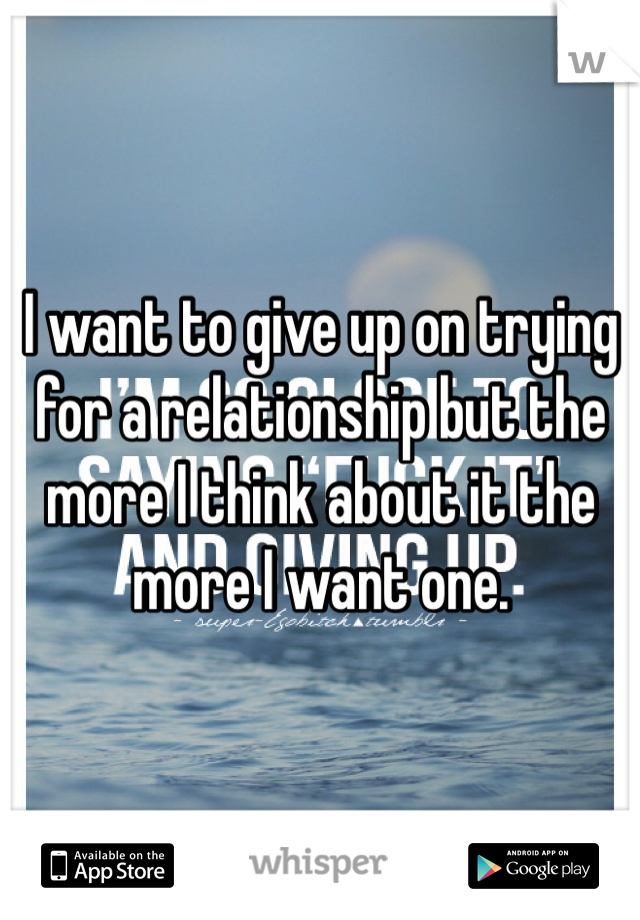 I want to give up on trying for a relationship but the more I think about it the more I want one.