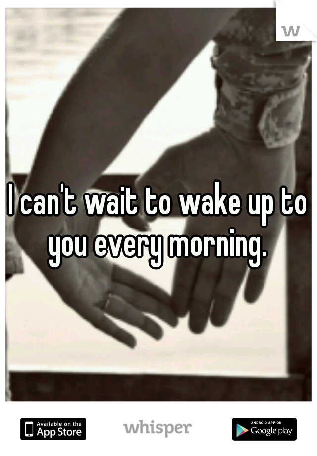 I can't wait to wake up to you every morning.