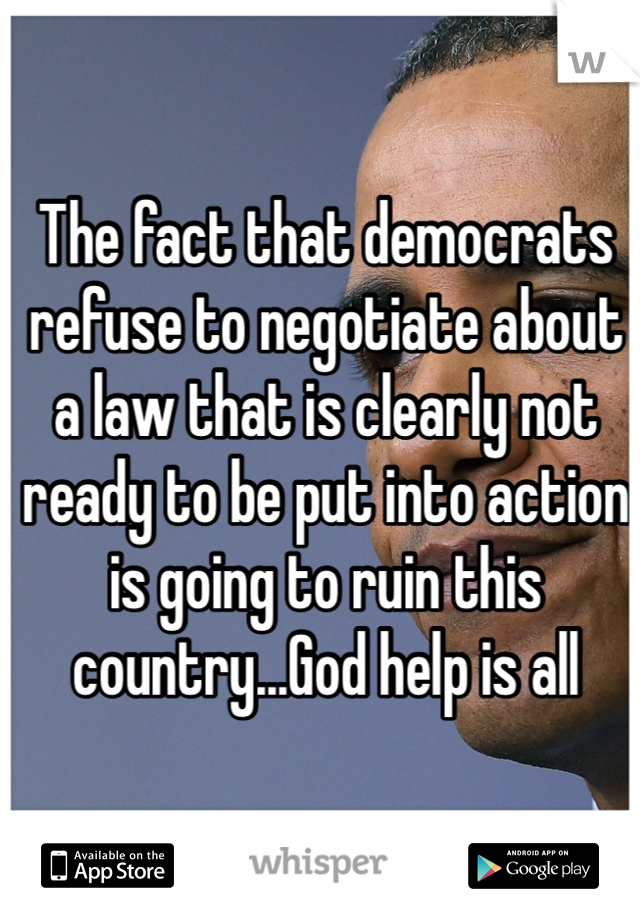 The fact that democrats refuse to negotiate about a law that is clearly not ready to be put into action is going to ruin this country...God help is all