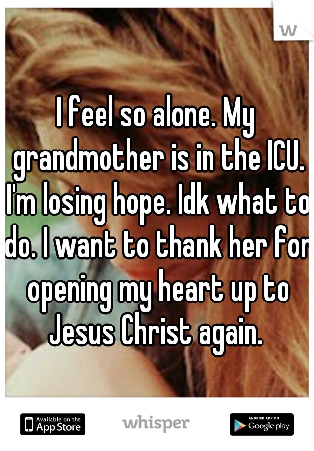 I feel so alone. My grandmother is in the ICU. I'm losing hope. Idk what to do. I want to thank her for opening my heart up to Jesus Christ again.