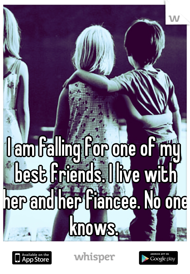 I am falling for one of my best friends. I live with her and her fiancee. No one knows.