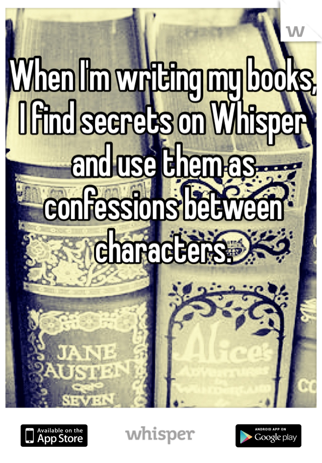 When I'm writing my books, I find secrets on Whisper and use them as confessions between characters.