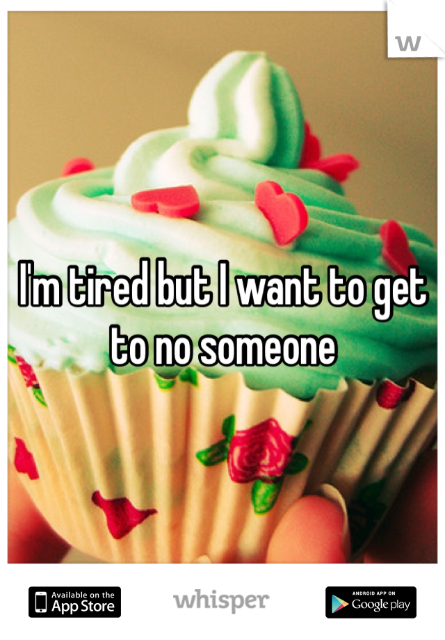I'm tired but I want to get to no someone
