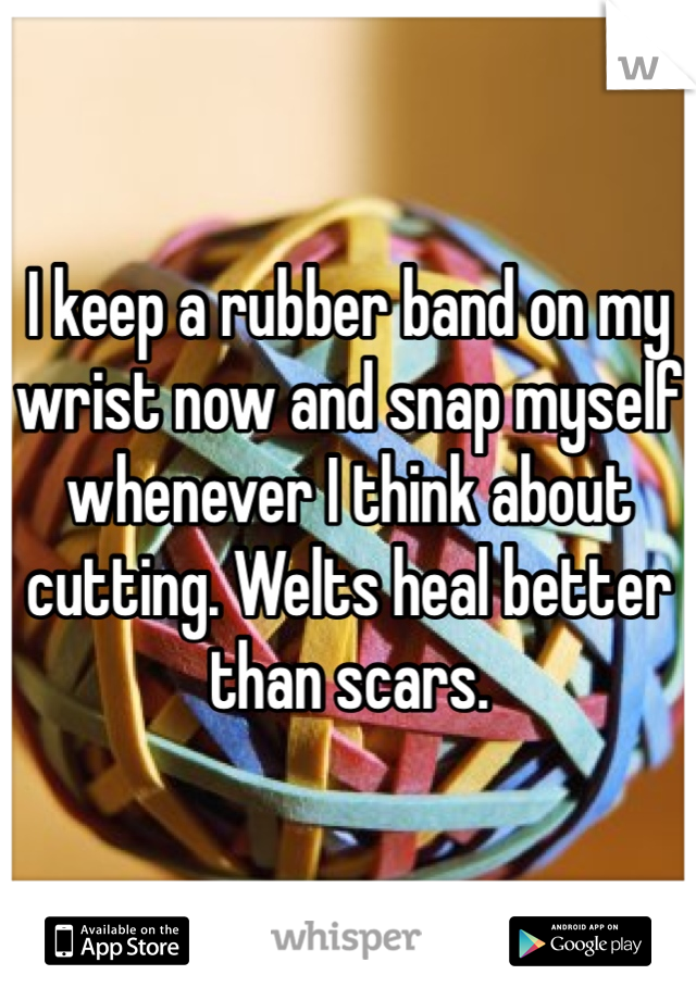 I keep a rubber band on my wrist now and snap myself whenever I think about cutting. Welts heal better than scars.