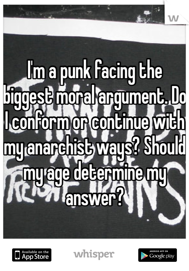 I'm a punk facing the biggest moral argument. Do I conform or continue with my anarchist ways? Should my age determine my answer?