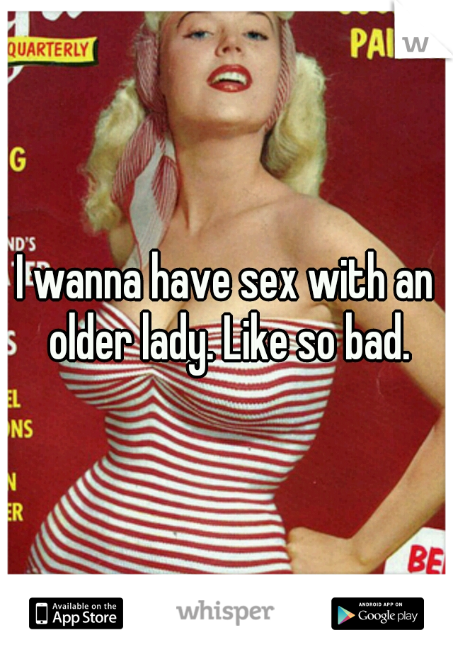 I wanna have sex with an older lady. Like so bad.