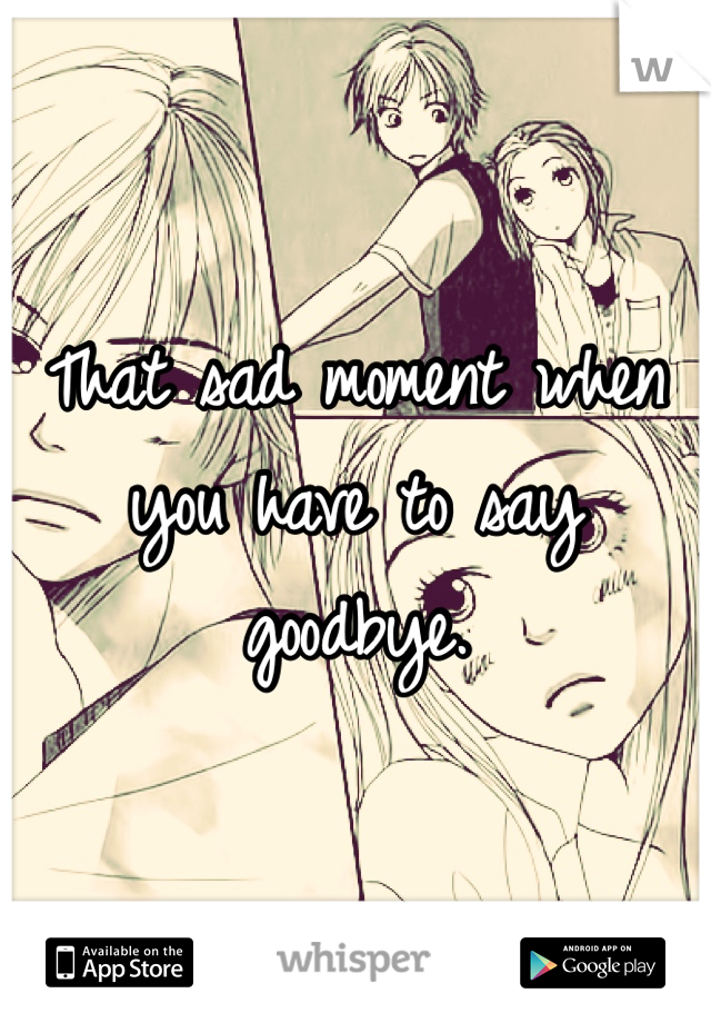 That sad moment when you have to say goodbye.