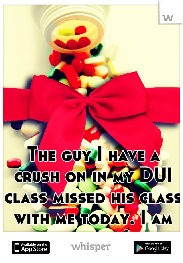 The guy I have a crush on in my DUI class missed his class with me today. I am so sad :(