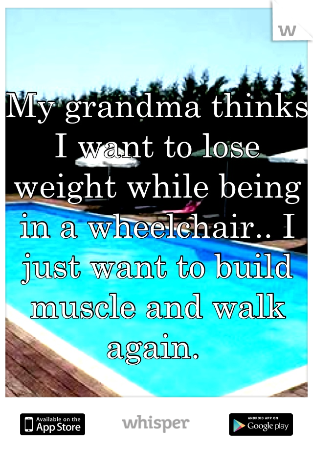 My grandma thinks I want to lose weight while being in a wheelchair.. I just want to build muscle and walk again.