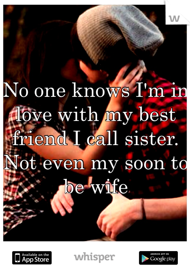 No one knows I'm in love with my best friend I call sister. Not even my soon to be wife