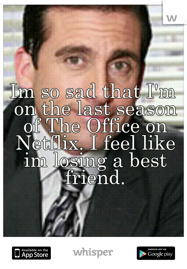 Im so sad that I'm on the last season of The Office on Netflix. I feel like im losing a best friend.