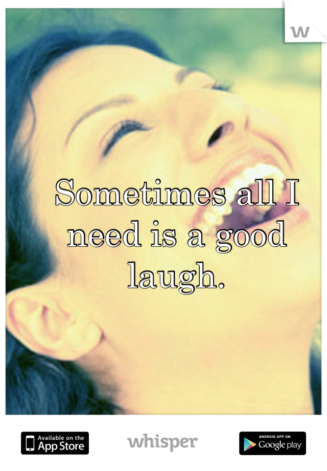Sometimes all I need is a good laugh.