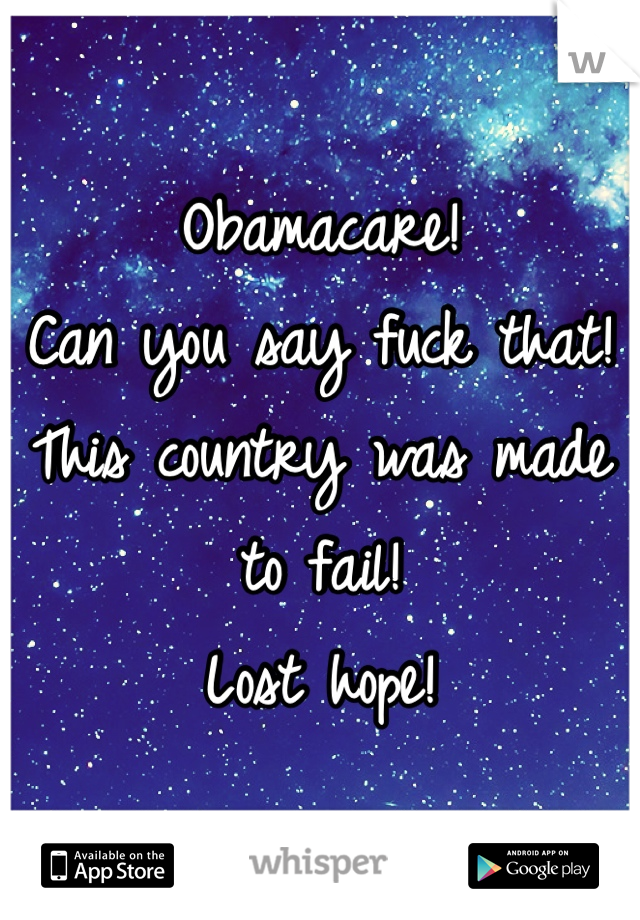 Obamacare! Can you say fuck that!  This country was made to fail!  Lost hope!