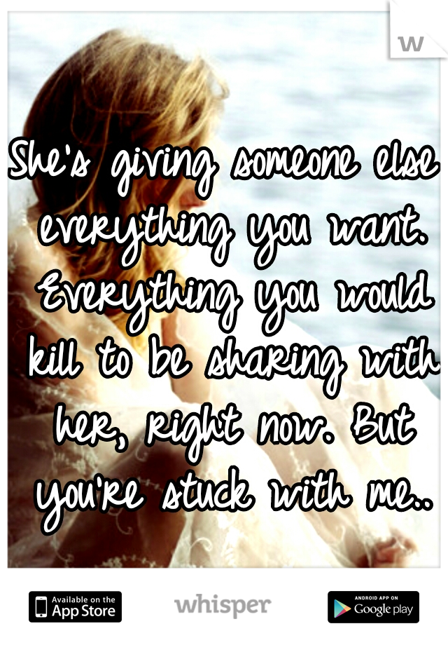 She's giving someone else everything you want. Everything you would kill to be sharing with her, right now. But you're stuck with me..