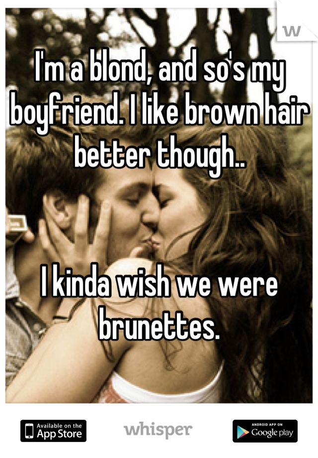 I'm a blond, and so's my boyfriend. I like brown hair better though..    I kinda wish we were brunettes.