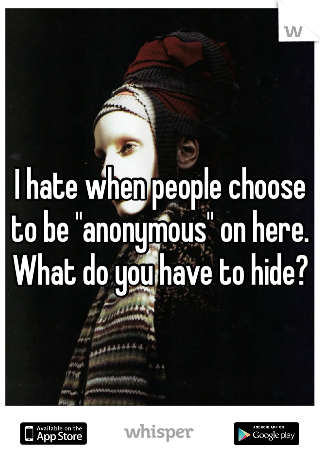 """I hate when people choose to be """"anonymous"""" on here. What do you have to hide?"""