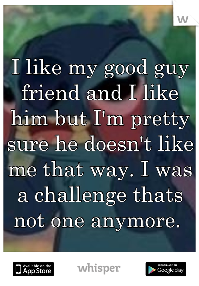 I like my good guy friend and I like him but I'm pretty sure he doesn't like me that way. I was a challenge thats not one anymore.