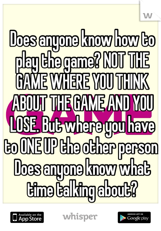 Does anyone know how to play the game? NOT THE GAME WHERE YOU THINK ABOUT THE GAME AND YOU LOSE. But where you have to ONE UP the other person. Does anyone know what time talking about?