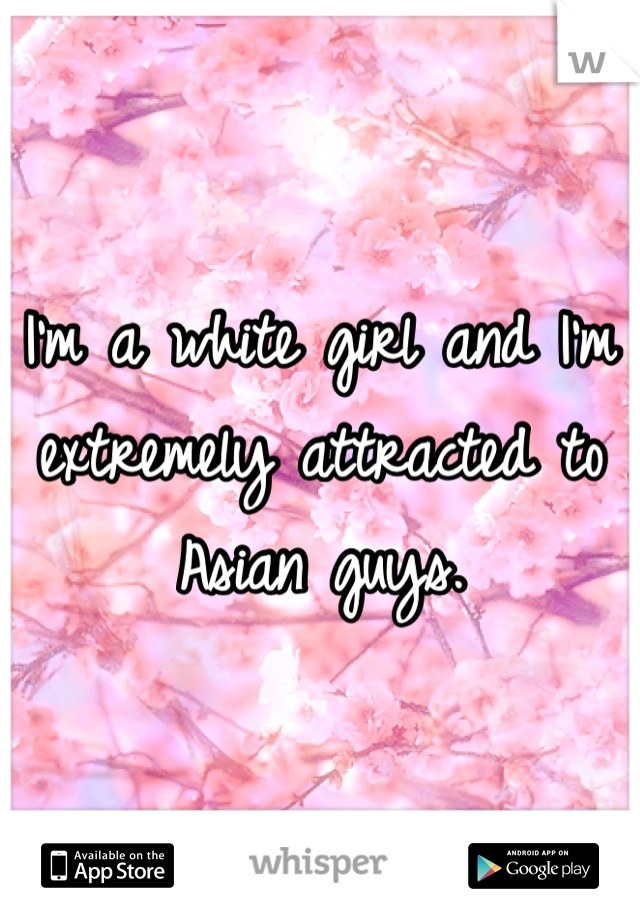 I'm a white girl and I'm extremely attracted to Asian guys.