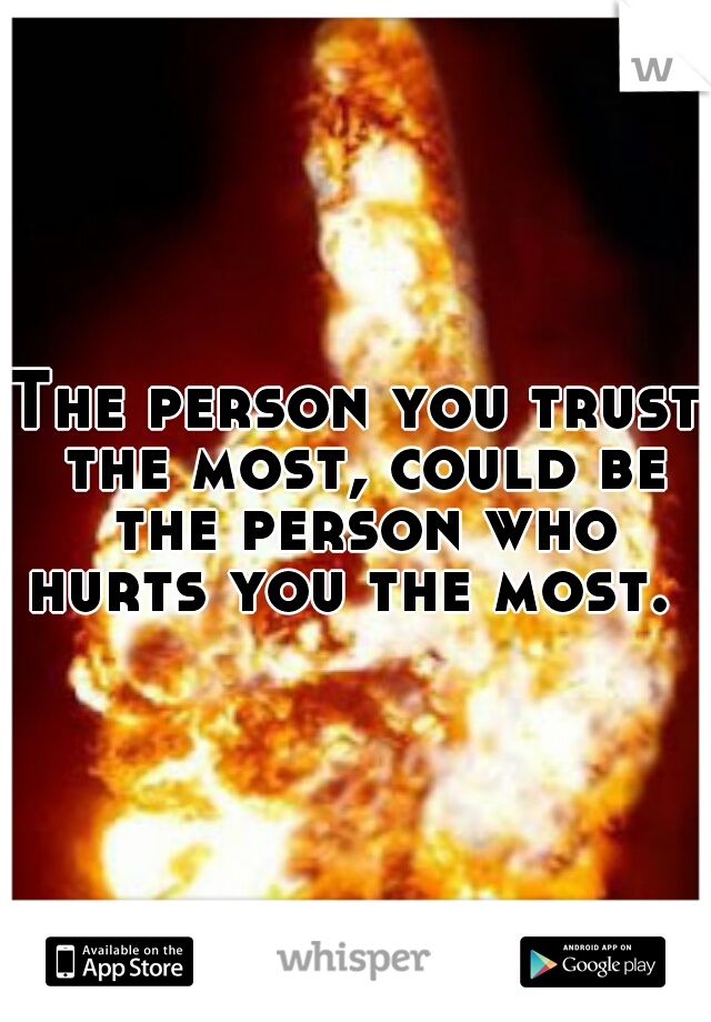 The person you trust the most, could be the person who hurts you the most.